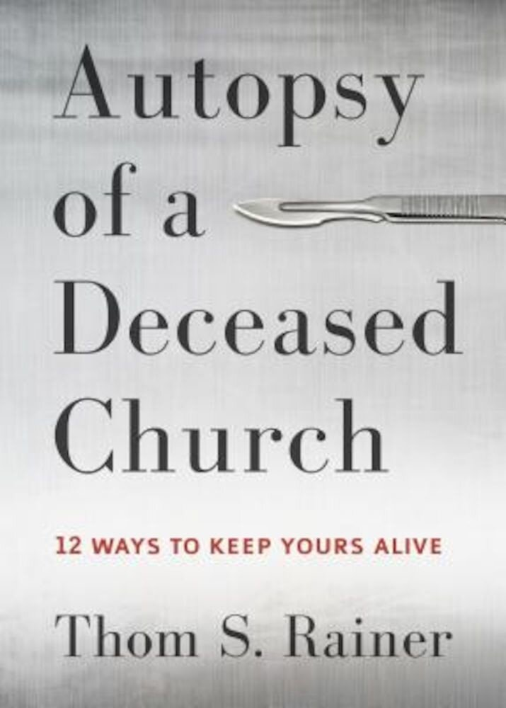 Autopsy of a Deceased Church: 12 Ways to Keep Yours Alive, Hardcover
