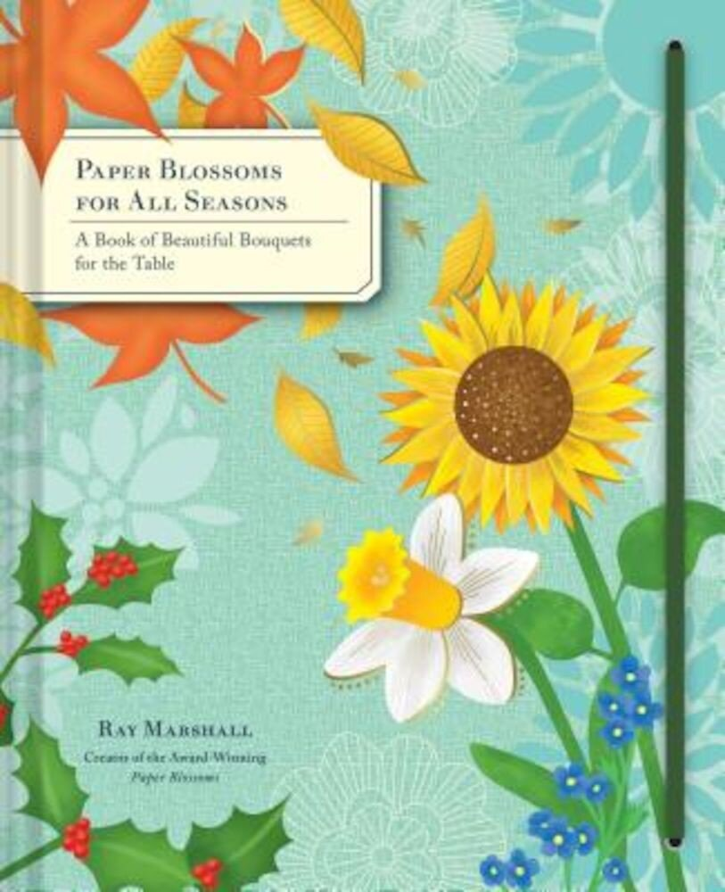 Paper Blossoms for All Seasons: A Book of Beautiful Bouquets for the Table, Hardcover