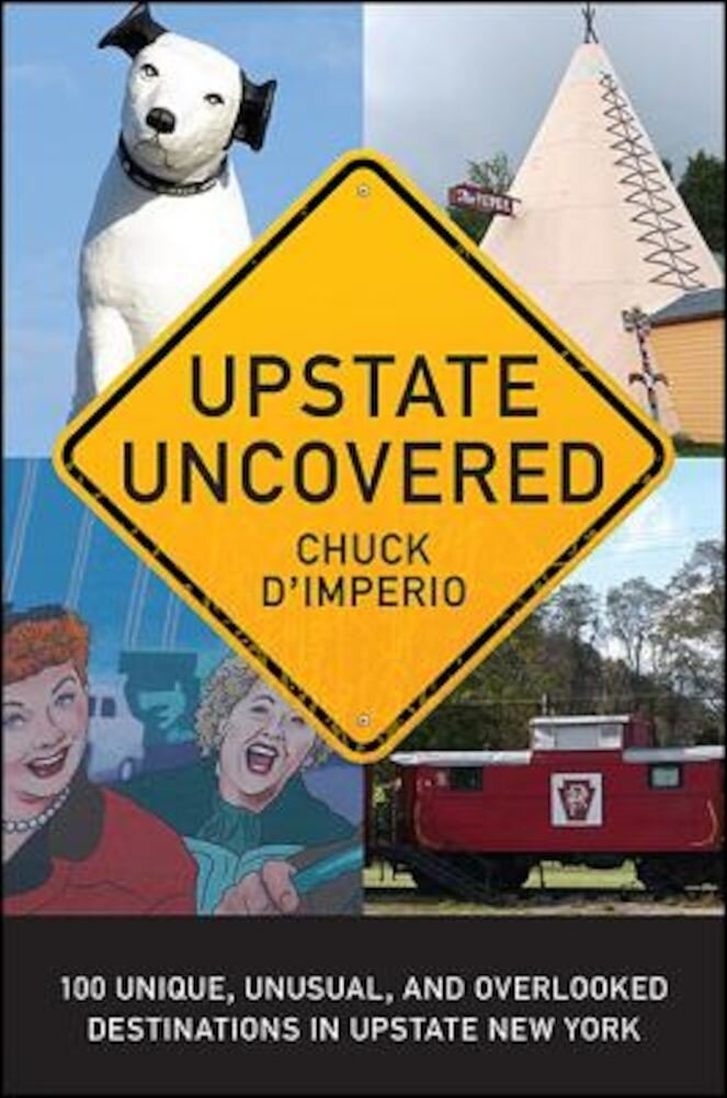 Upstate Uncovered: 100 Unique, Unusual, and Overlooked Destinations in Upstate New York, Paperback