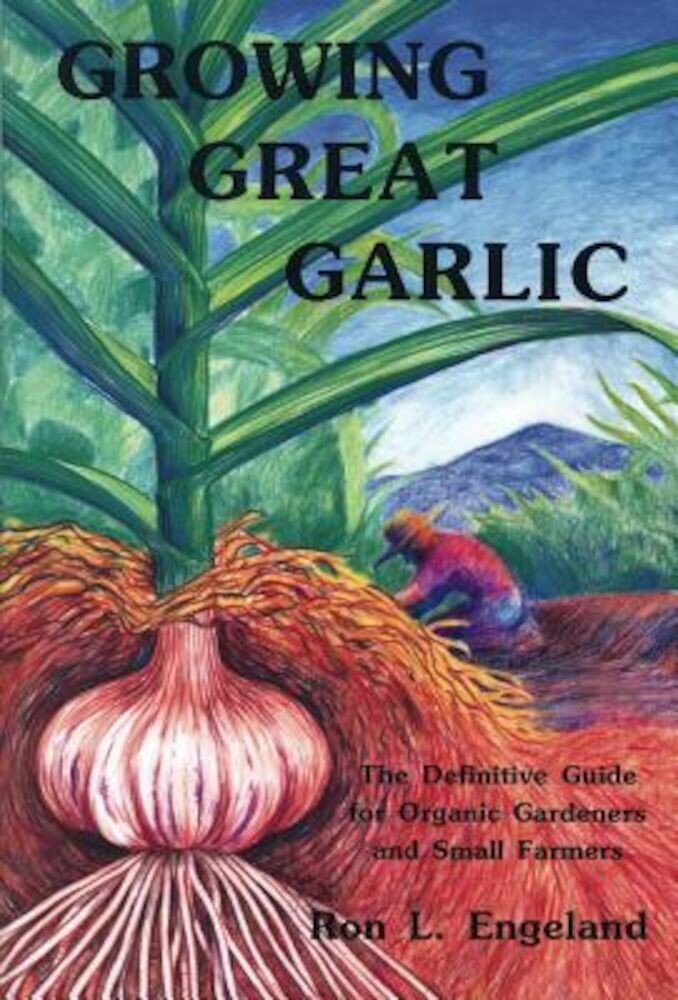 Growing Great Garlic: The Definitive Guide for Organic Gardeners and Small Farmers, Paperback