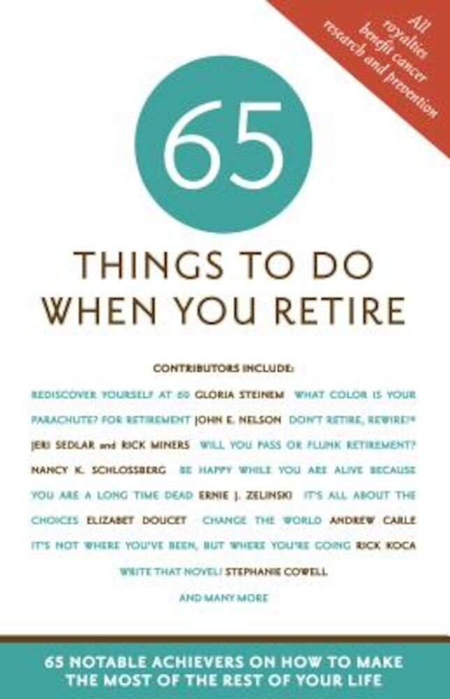 65 Things to Do When You Retire: 65 Notable Achievers on How to Make the Most of the Rest of Your Life, Paperback