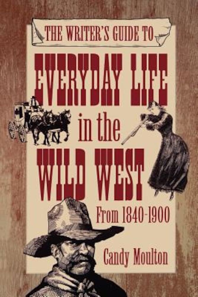 The Writer's Guide to Everyday Life in the Wild West from 1840-1900, Paperback