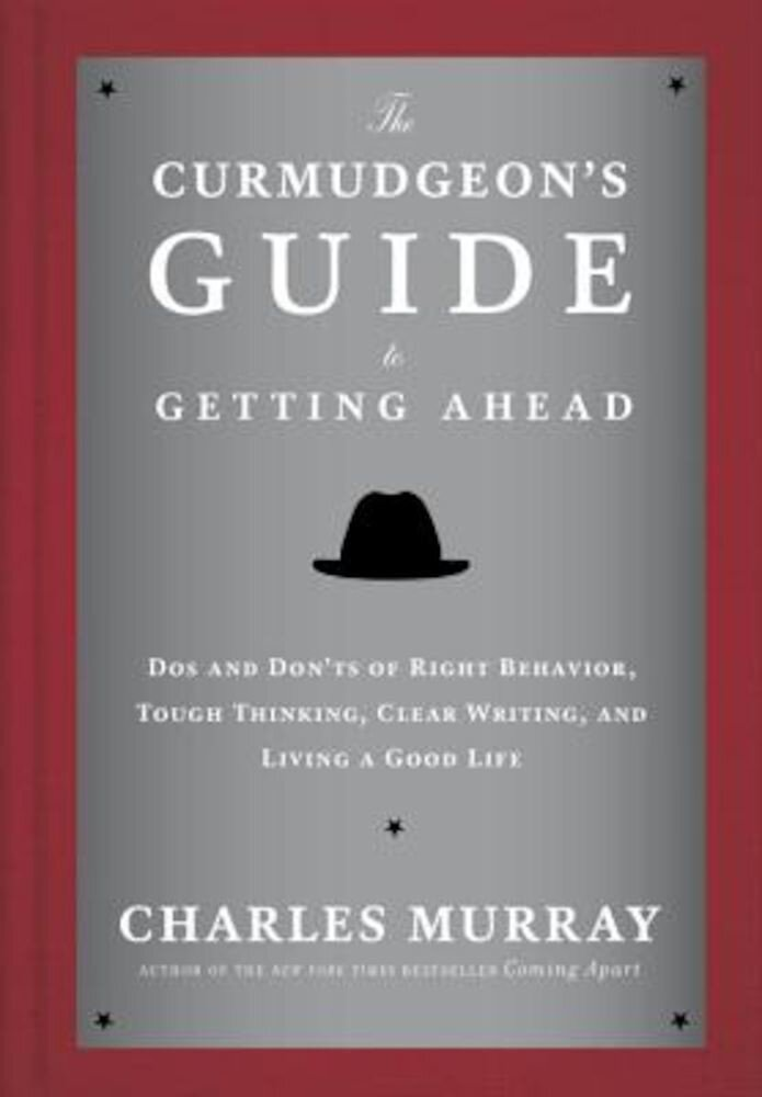 The Curmudgeon's Guide to Getting Ahead: Dos and Don'ts of Right Behavior, Tough Thinking, Clear Writing, and Living a Good Life, Hardcover