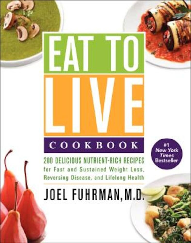 Eat to Live Cookbook: 200 Delicious Nutrient-Rich Recipes for Fast and Sustained Weight Loss, Reversing Disease, and Lifelong Health, Hardcover