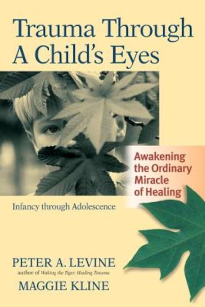 Trauma Through a Child's Eyes: Awakening the Ordinary Miracle of Healing; Infancy Through Adolescence, Paperback
