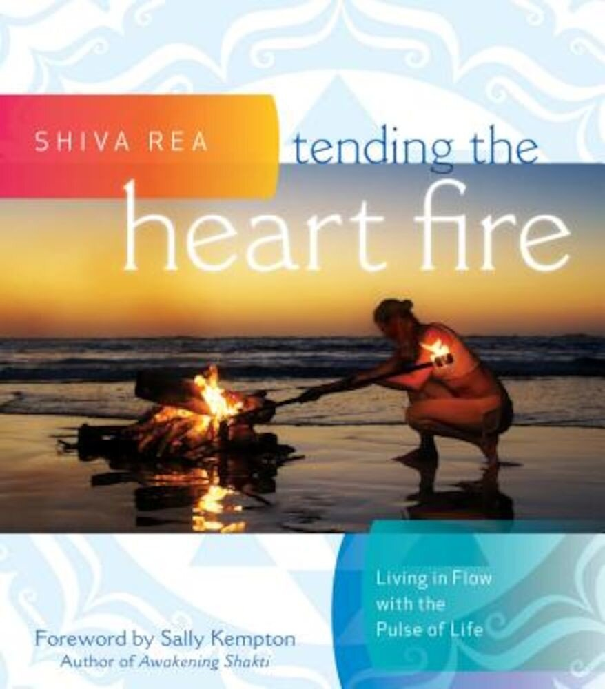 Tending the Heart Fire: Living in Flow with the Pulse of Life, Hardcover