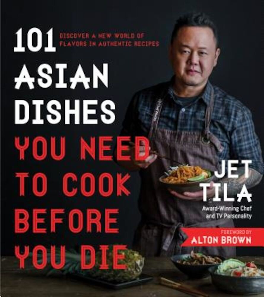 101 Asian Dishes You Need to Cook Before You Die: Discover a New World of Flavors in Authentic Recipes, Paperback