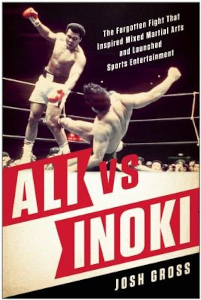 Ali vs. Inoki: The Forgotten Fight That Inspired Mixed Martial Arts and Launched Sports Entertainment, Paperback