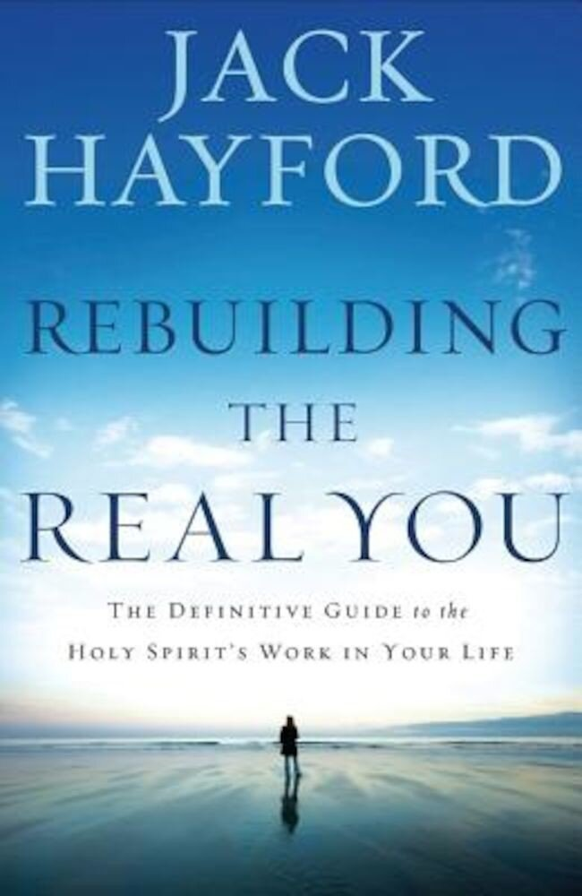 Rebuilding the Real You: The Definitive Guide to the Holy Spirit's Work in Your Life, Paperback