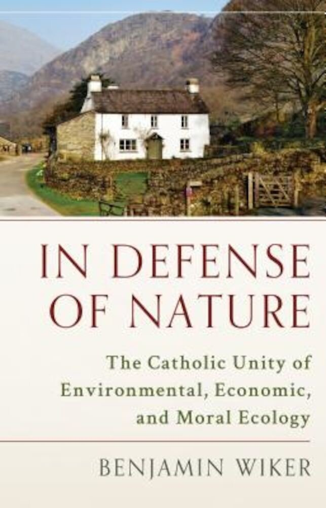 In Defense of Nature: The Catholic Unity of Environmental, Economic, and Moral Ecology, Hardcover