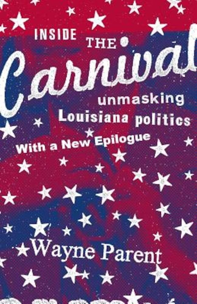 Inside the Carnival: Unmasking Louisiana Politics, Paperback