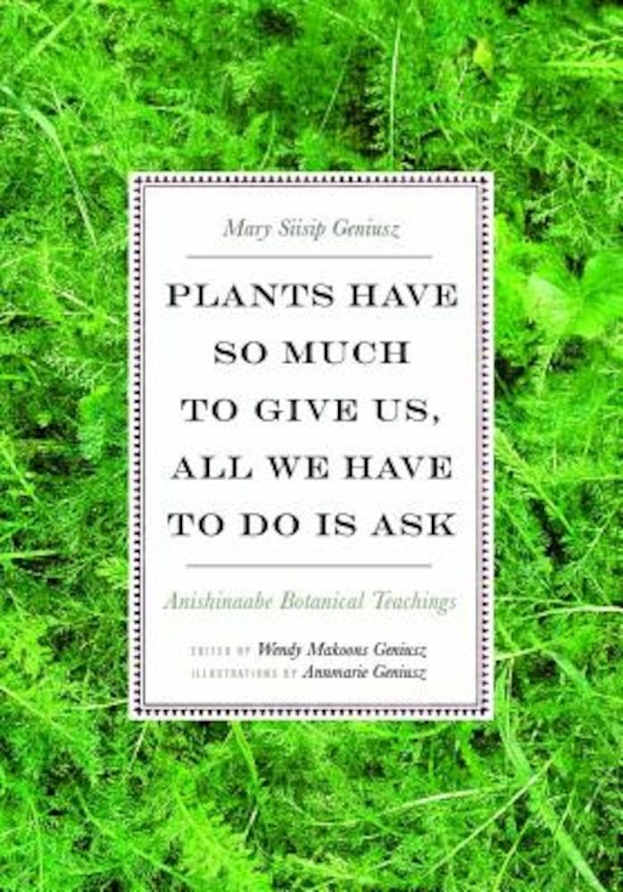Plants Have So Much to Give Us, All We Have to Do Is Ask: Anishinaabe Botanical Teachings, Paperback