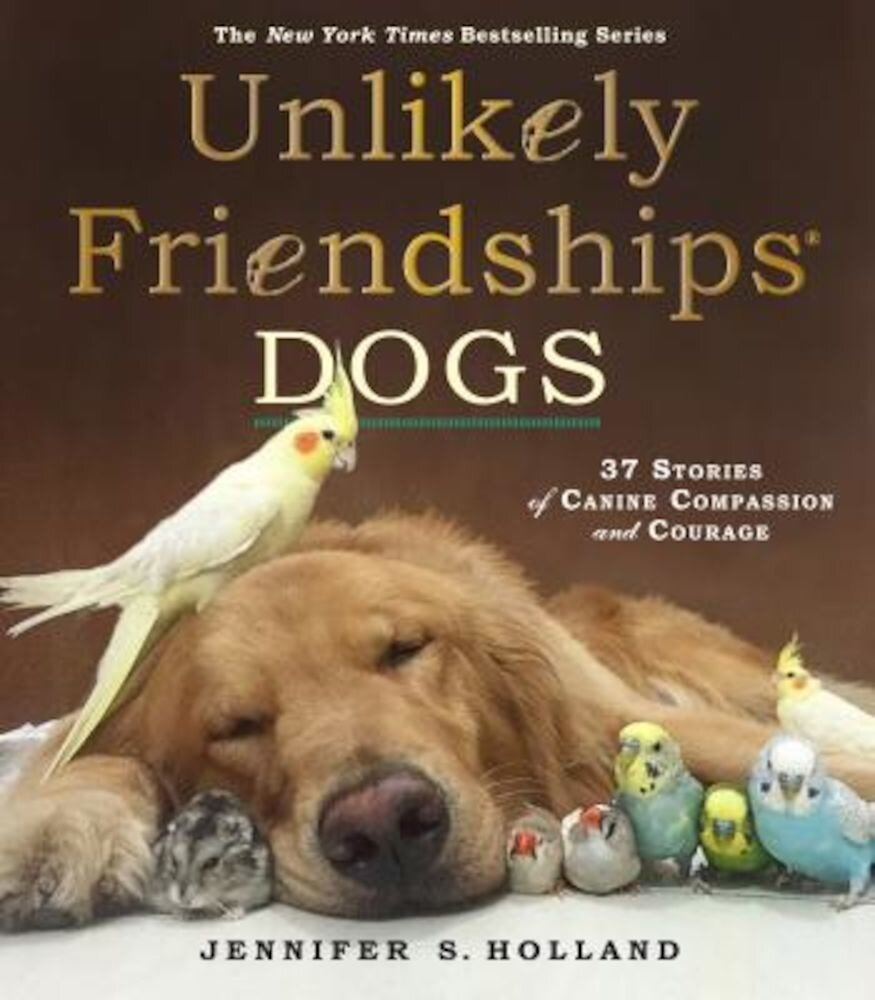 Unlikely Friendships: Dogs: 37 Stories of Canine Compassion and Courage, Paperback
