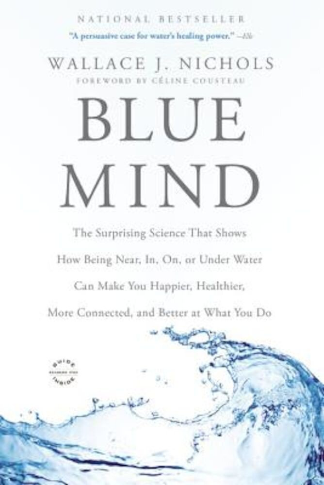 Blue Mind: The Surprising Science That Shows How Being Near, In, On, or Under Water Can Make You Happier, Healthier, More Connect, Paperback