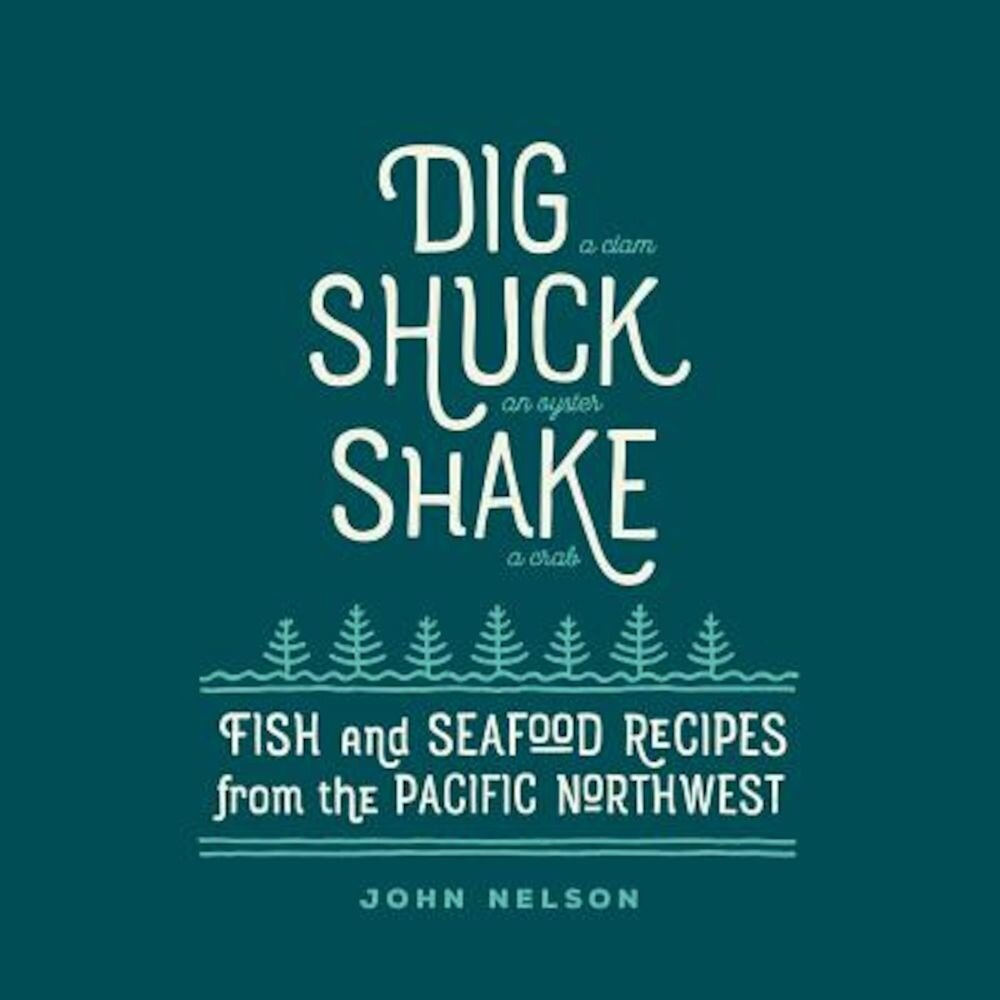 Dig - Shuck - Shake: Fish & Seafood Recipes from the Pacific Northwest, Hardcover