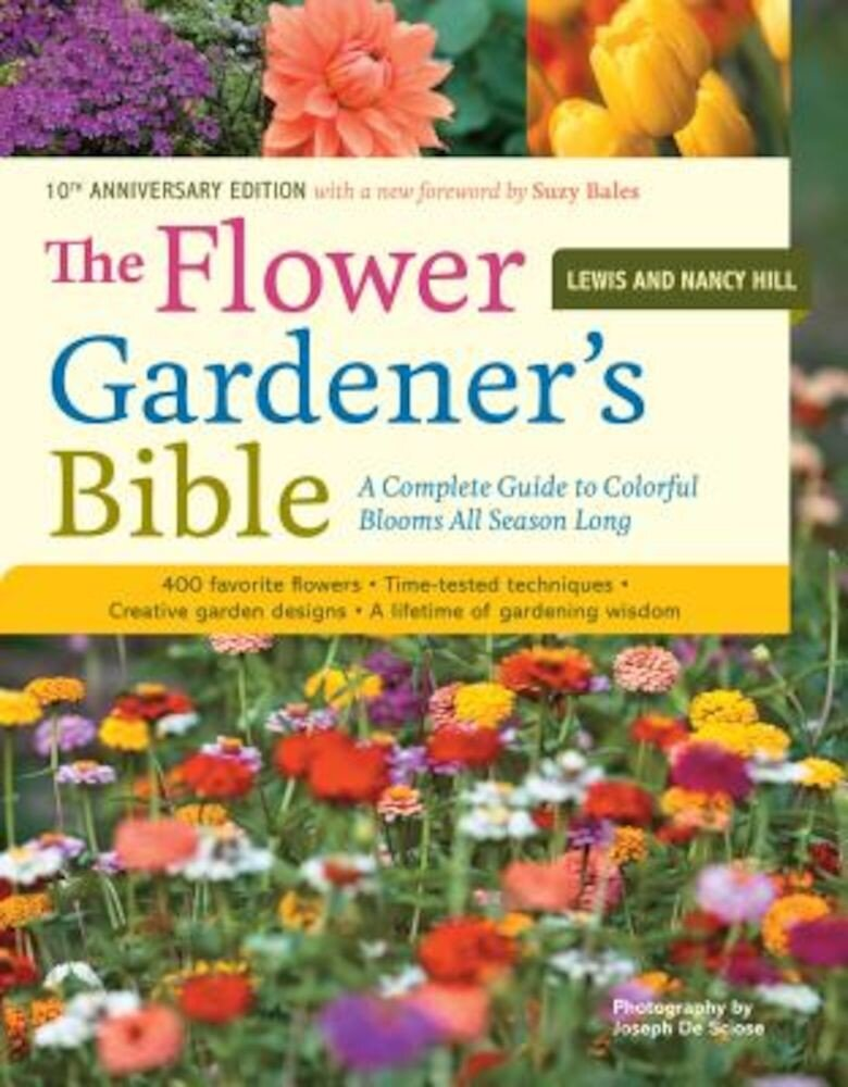 The Flower Gardener's Bible: A Complete Guide to Colorful Blooms All Season Long: 400 Favorite Flowers, Time-Tested Techniques, Creative Garden Des, Paperback