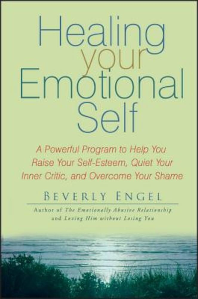 Healing Your Emotional Self: A Powerful Program to Help You Raise Your Self-Esteem, Quiet Your Inner Critic, and Overcome Your Shame, Paperback