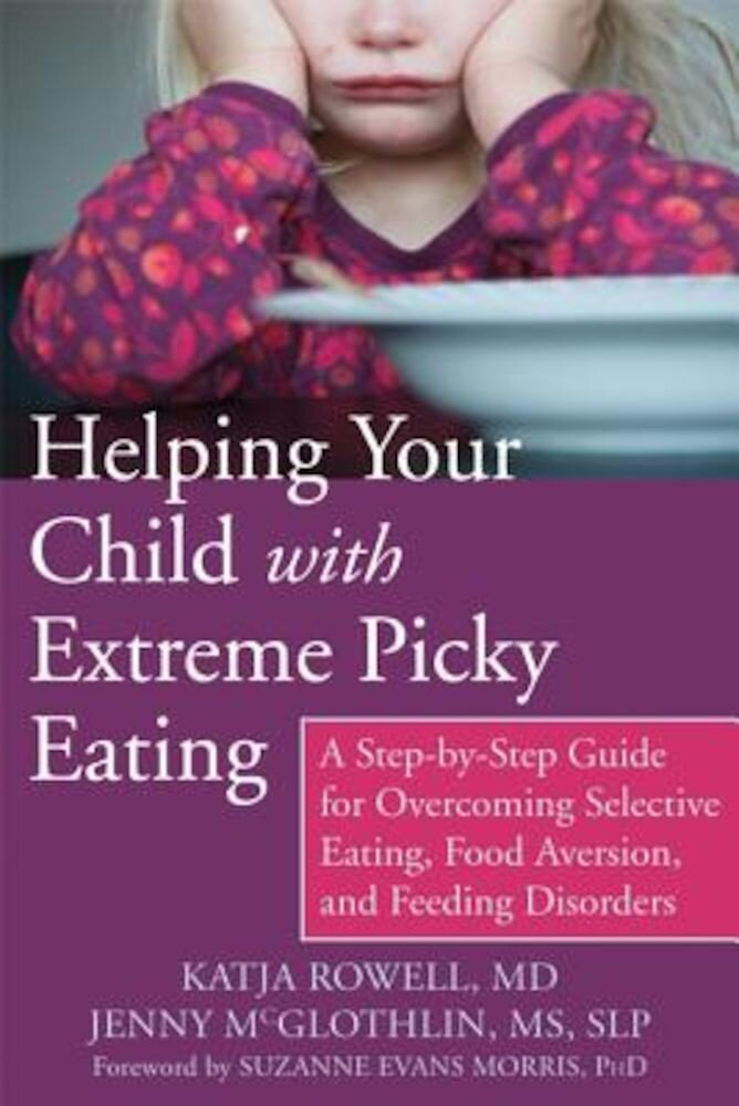 Helping Your Child with Extreme Picky Eating: A Step-By-Step Guide for Overcoming Selective Eating, Food Aversion, and Feeding Disorders, Paperback