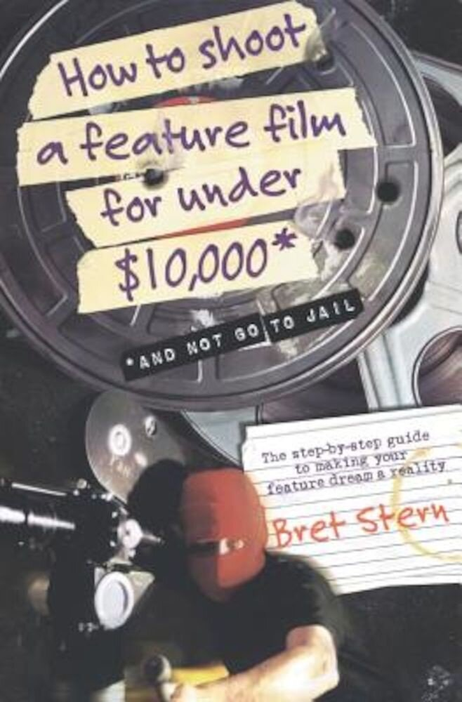 How to Shoot a Feature Film for Under $10,000: And Not Go to Jail, Paperback