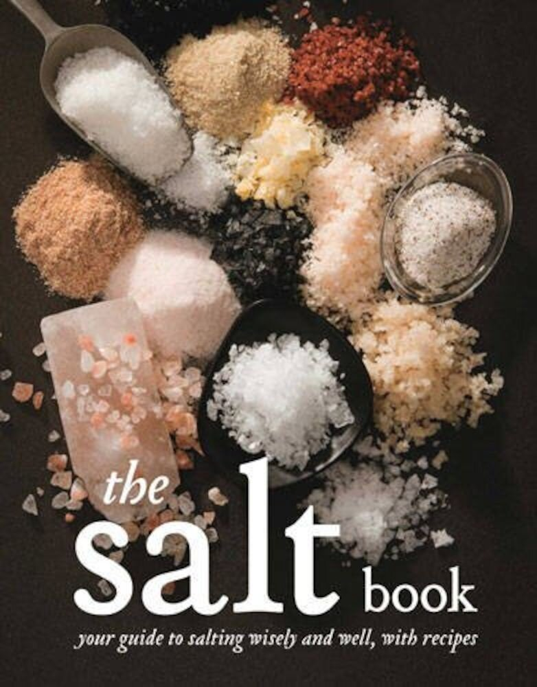 The Salt Book: A Guide to Salting Wisely and Well, with Recipes