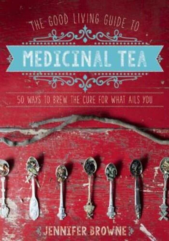 The Good Living Guide to Medicinal Tea: 50 Ways to Brew the Cure for What Ails You, Hardcover