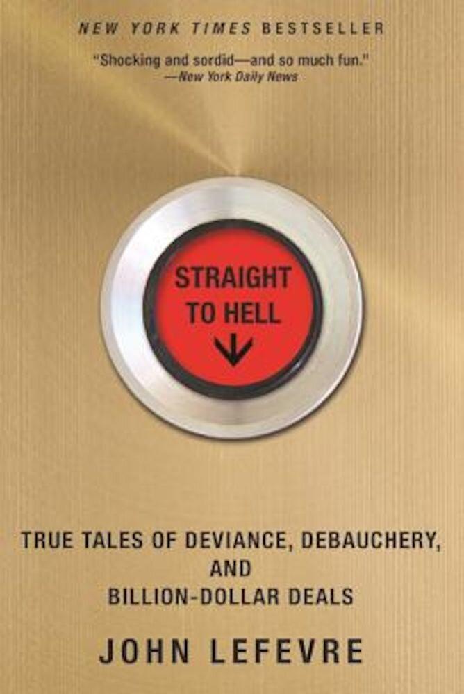 Straight to Hell: True Tales of Deviance, Debauchery, and Billion-Dollar Deals, Paperback