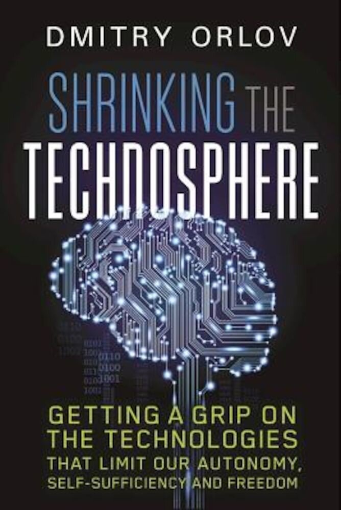 Shrinking the Technosphere: Getting a Grip on Technologies That Limit Our Autonomy, Self-Sufficiency and Freedom, Paperback