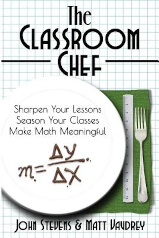 The Classroom Chef: Sharpen Your Lessons, Season Your Classes, and Make Math Meaningful, Paperback