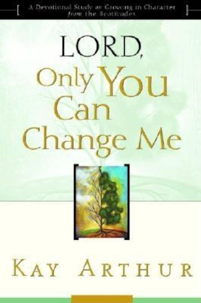 Lord, Only You Can Change Me: A Devotional Study on Growing in Character from the Beatitudes, Paperback