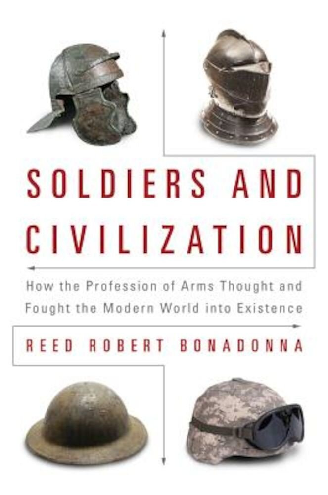 Soldiers and Civilization: How the Profession of Arms Thought and Fought the Modern World Into Existence, Hardcover