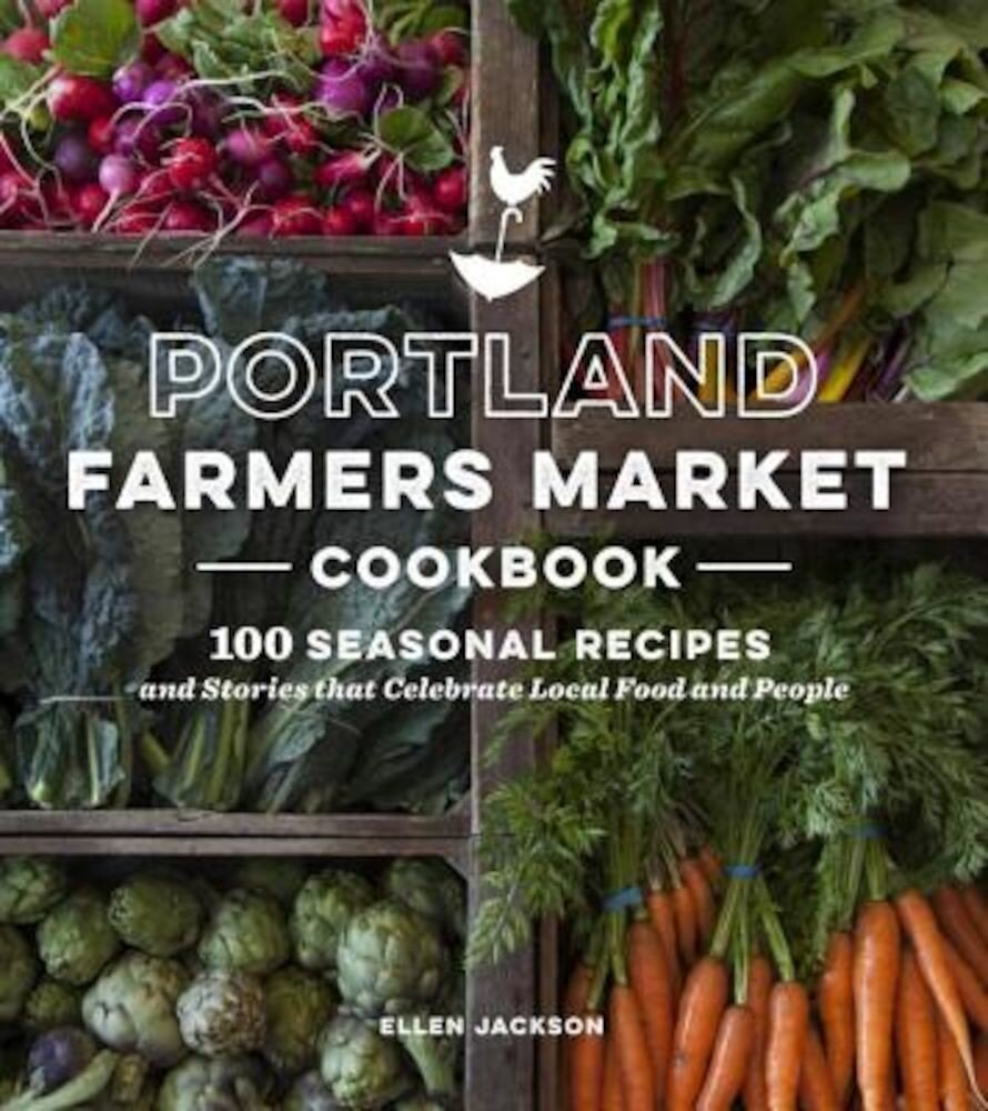Portland Farmers Market Cookbook: 100 Seasonal Recipes and Stories That Celebrate Local Food and People, Paperback