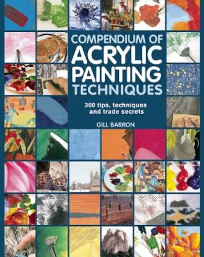 Compendium of Acrylic Painting Techniques: 300 Tips, Techniques and Trade Secrets, Paperback