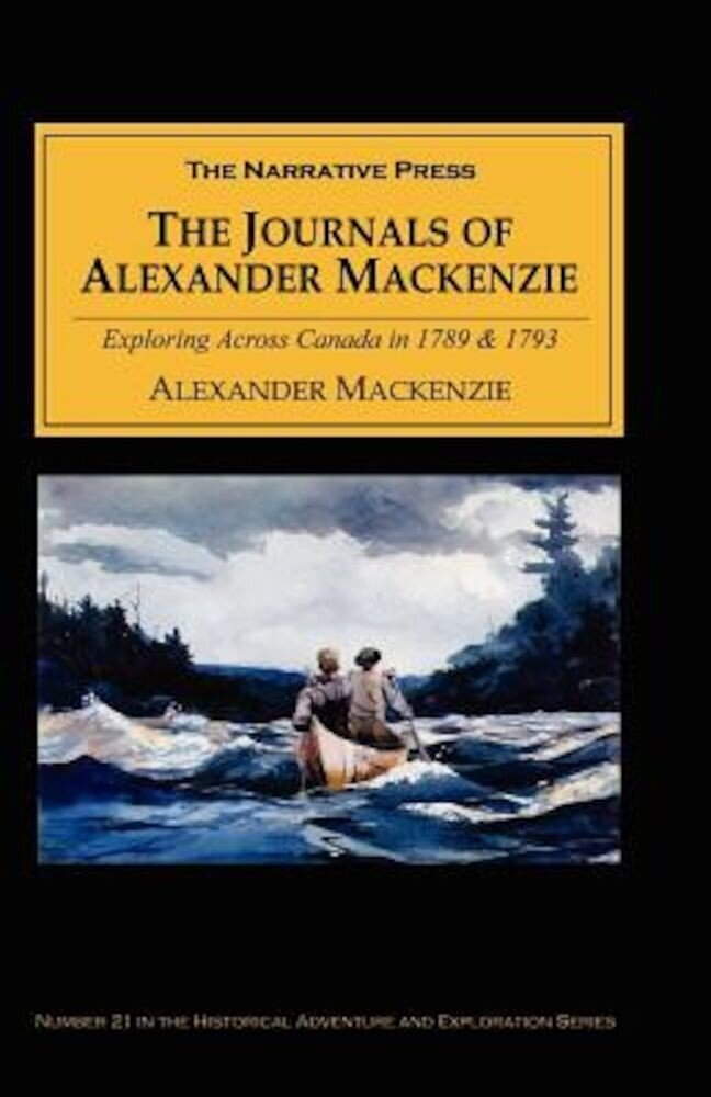 The Journals of Alexander MacKenzie: Voyages from Montreal, on the River St. Laurence, Through the Continent of North America, to the Frozen and Pacif, Paperback