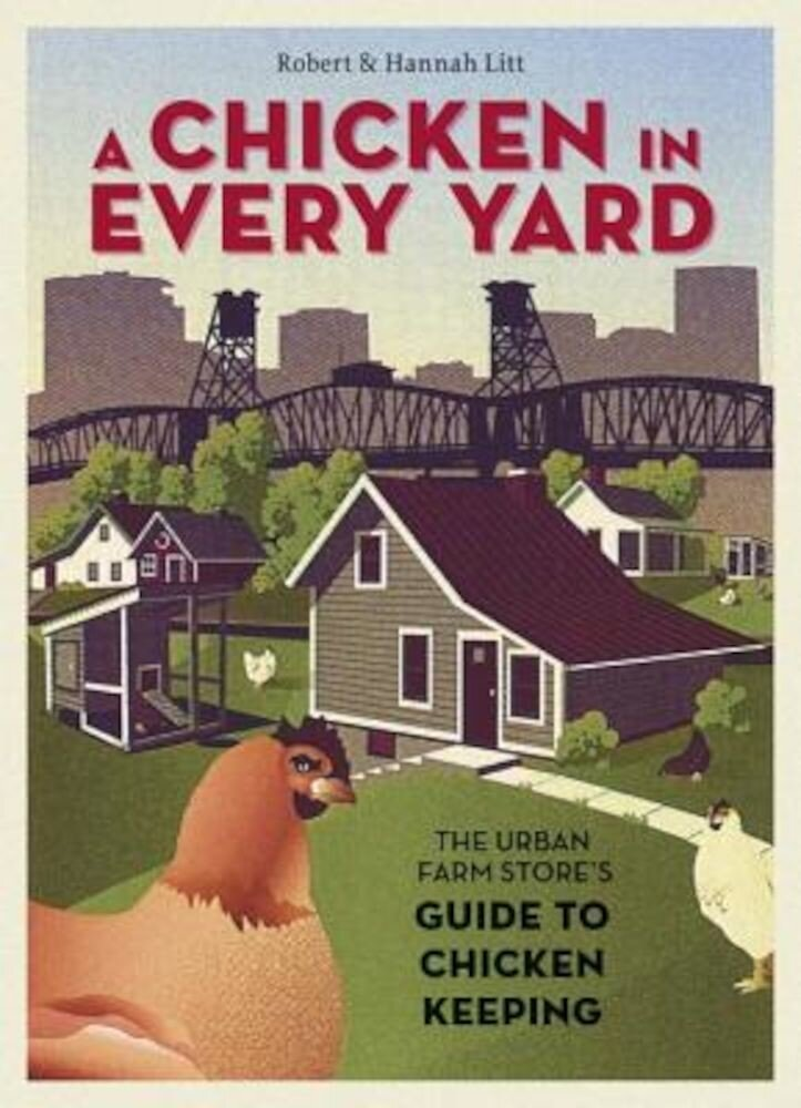 A Chicken in Every Yard: The Urban Farm Store's Guide to Chicken Keeping, Hardcover