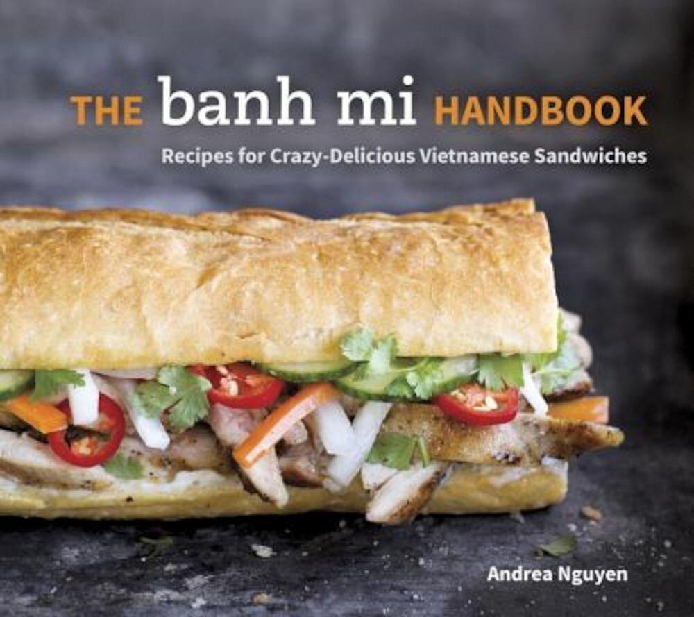 The Banh Mi Handbook: Recipes for Crazy-Delicious Vietnamese Sandwiches, Hardcover