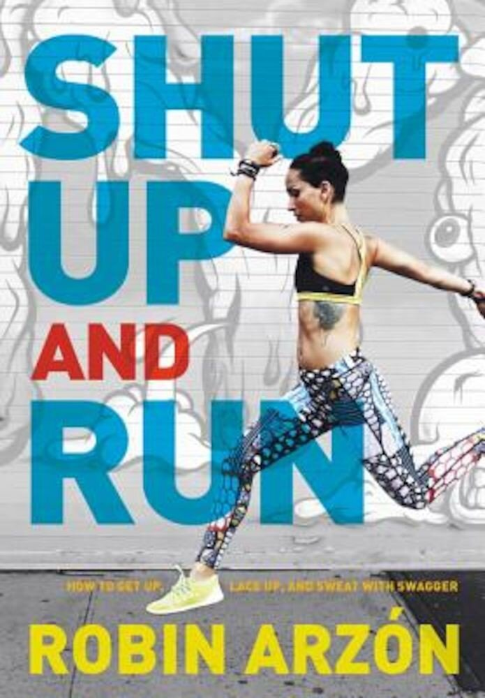 Shut Up and Run: How to Get Up, Lace Up, and Sweat with Swagger, Hardcover