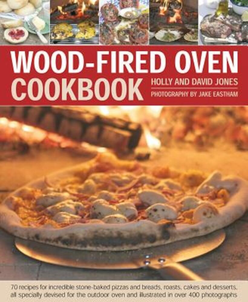 Wood-Fired Oven Cookbook: 70 Recipes for Incredible Stone-Baked Pizzas and Breads, Roasts, Cakes and Desserts, All Specially Devised for the Out, Hardcover
