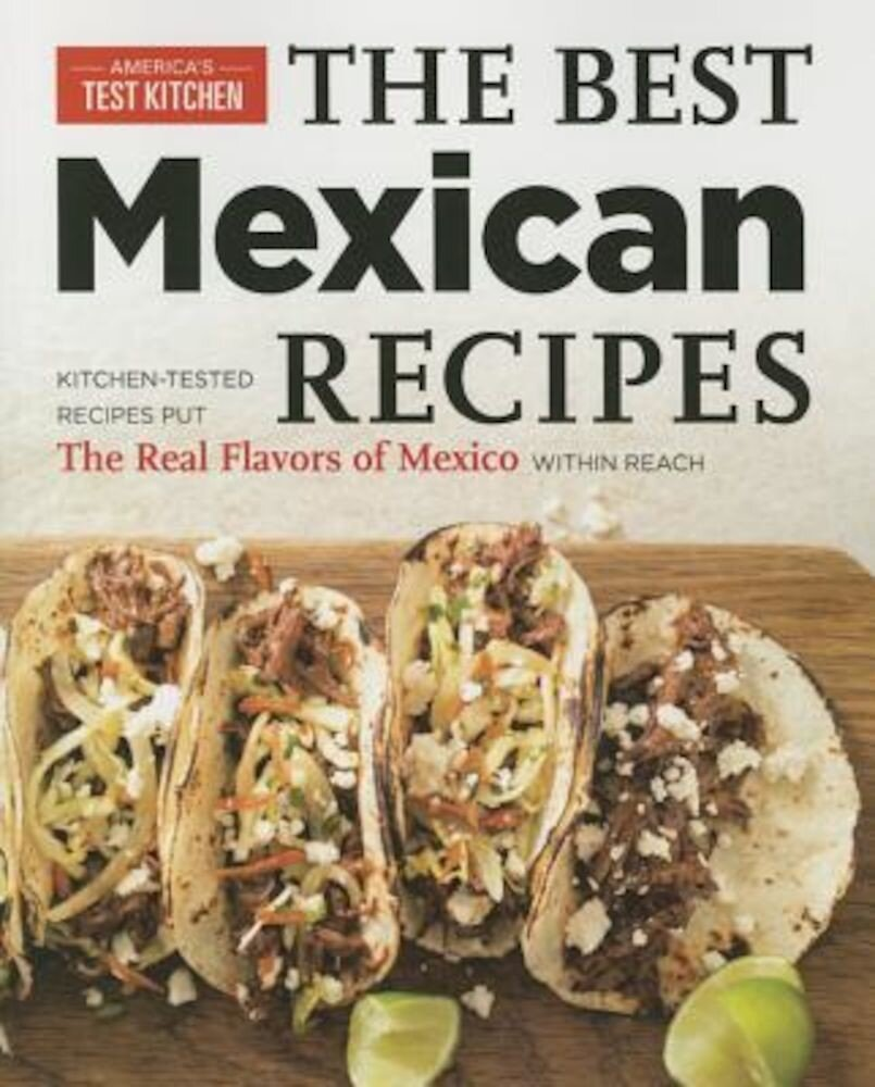 Best Mexican Recipes: Kitchen-Tested Recipes Put the Real Flavors of Mexico Within Reach, Paperback