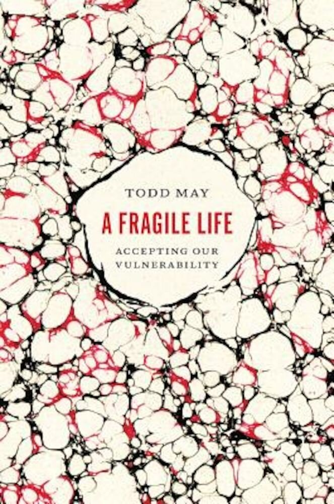 A Fragile Life: Accepting Our Vulnerability, Hardcover