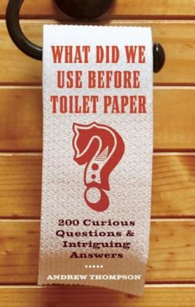 What Did We Use Before Toilet Paper?: 200 Curious Questions and Intriguing Answers, Paperback