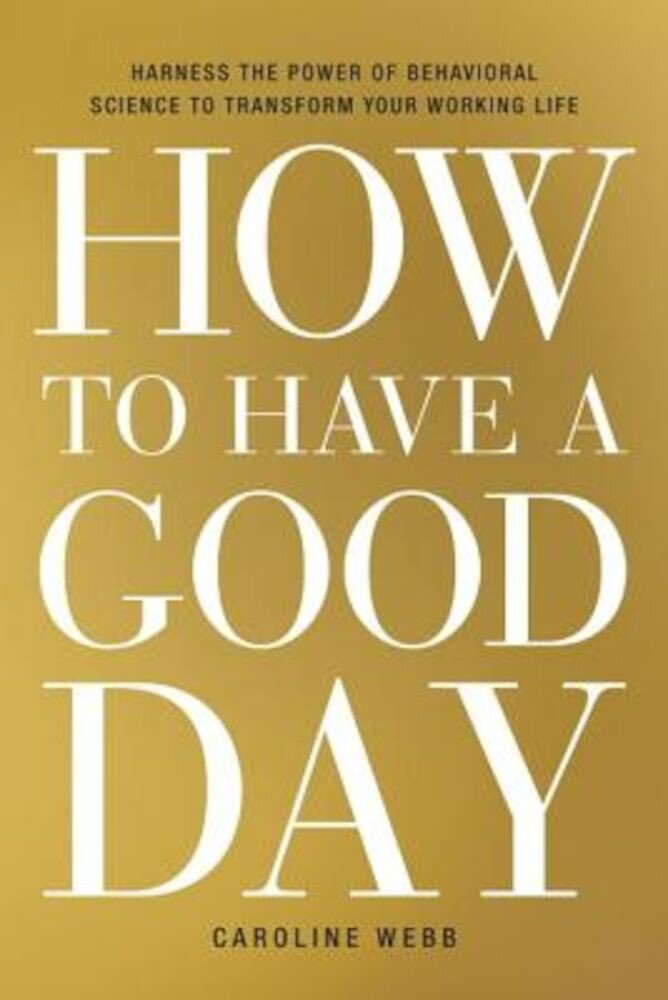 How to Have a Good Day: Harness the Power of Behavioral Science to Transform Your Working Life, Hardcover