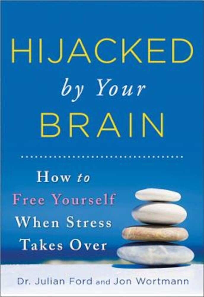 Hijacked by Your Brain: How to Free Yourself When Stress Takes Over, Paperback