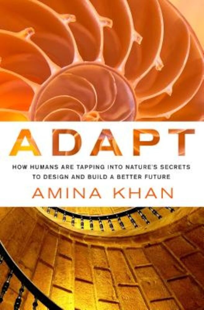Adapt: How Humans Are Tapping Into Nature's Secrets to Design and Build a Better Future: How Humans Are Tapping Into Nature's Secrets to Design and Bu, Hardcover