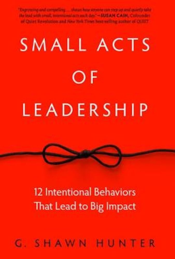 Small Acts of Leadership: 12 Intentional Behaviors That Lead to Big Impact, Hardcover