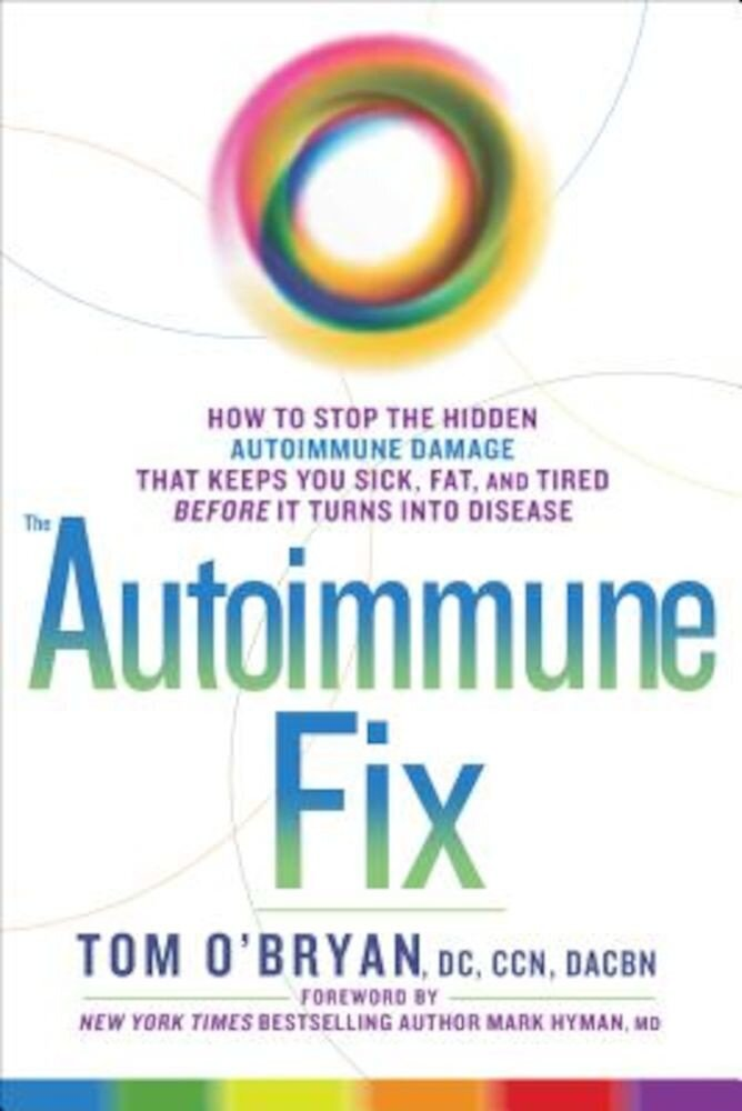 The Autoimmune Fix: How to Stop the Hidden Autoimmune Damage That Keeps You Sick, Fat, and Tired Before It Turns Into Disease, Hardcover