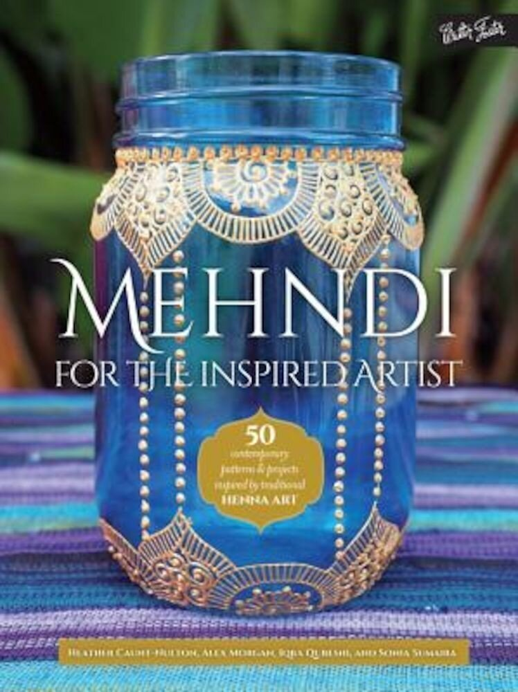 Mehndi for the Inspired Artist: 50 Contemporary Patterns & Projects Inspired by Traditional Henna Art, Paperback