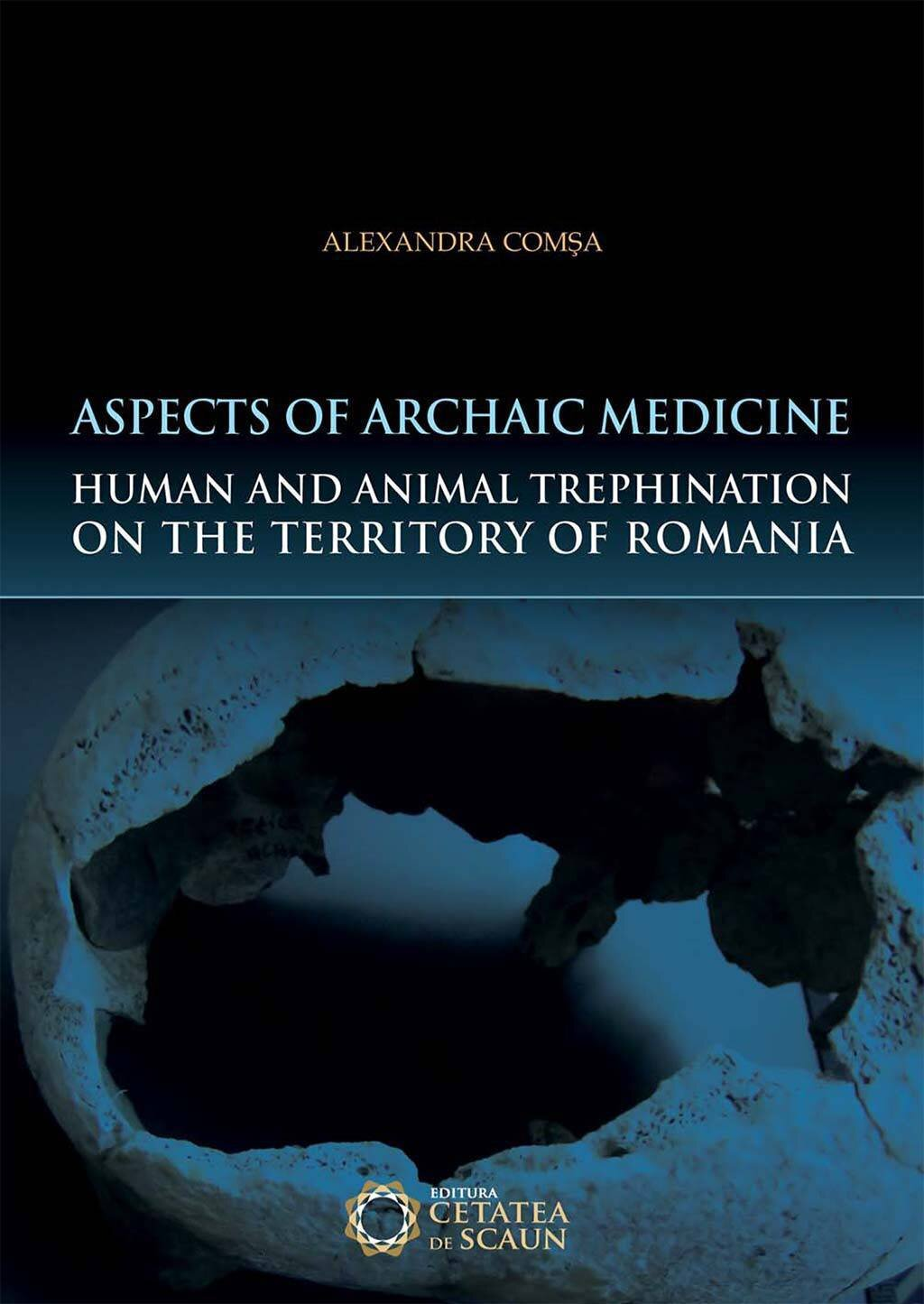 Aspects of Archaic Medicine. Human and Animal Trephination on the territory of Romania (eBook)
