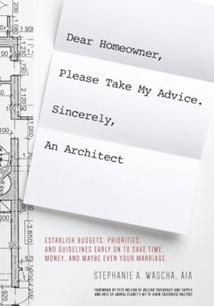 Dear Homeowner, Please Take My Advice. Sincerely, an Architect: A Guide to Help You Establish Budgets, Priorities, and Guidelines Early on to Save Tim, Paperback