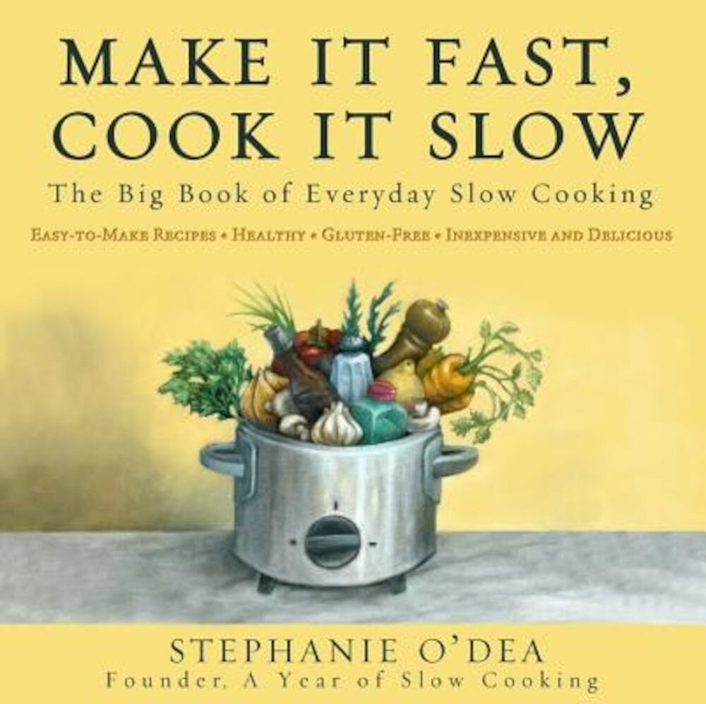 Make It Fast, Cook It Slow: The Big Book of Everyday Slow Cooking, Paperback