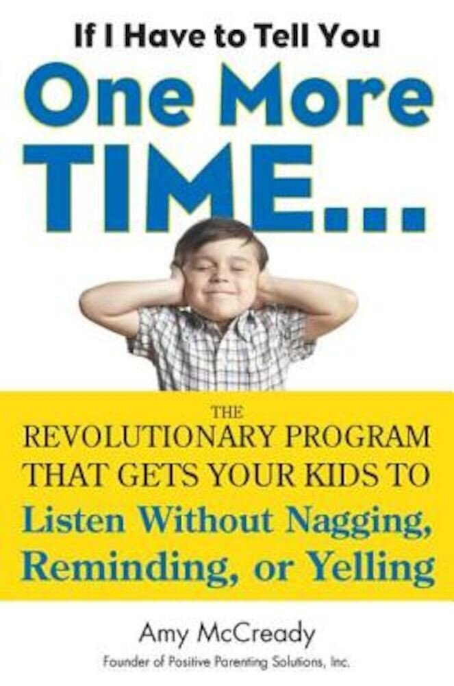 If I Have to Tell You One More Time...: The Revolutionary Program That Gets Your Kids to Listen Without Nagging, Reminding, or Yelling, Paperback